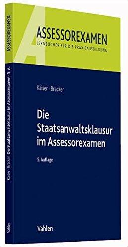 Kaiser / Bracker, Die Staatsanwaltsklausur im Assessorexamen, 6. AKTUELLE Auflage 2018