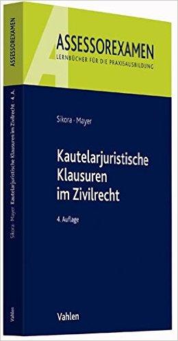Sikora / Mayer, Kautelarjuristische Klausuren, 5. AKTUELLE Auflage 2018